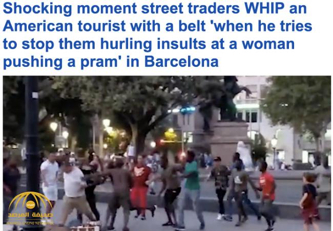 بالفيديو: سائح يتعرض لهجوم عنيف من أفارقة بائعين على الطرقات في برشلونة .. لهذا السبب!